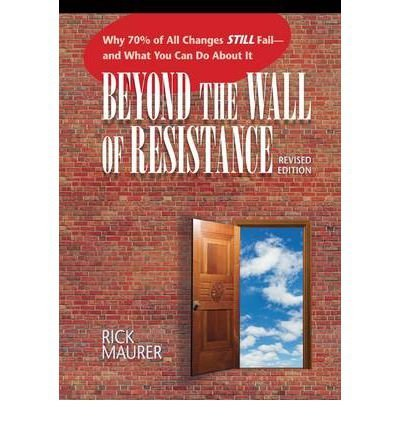 Beyond the Wall of Resistance: Why 70% of All Changes Still Fail - And What You Can Do About it (Paperback) - Common