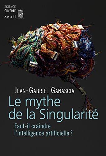 Le Mythe de la Singularité. Faut-il craindre l'intelligence artificielle ? (French ()