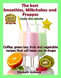 The  best Smoothies, Milkshakes and Frappes Under 300 Calories: Coffee, green tea, fruit and vegetable recipes that will keep you in shape