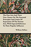 The Fine Arts and Their Uses. Essays on the Essential Principles and Limits of Expression of the Various Arts, with Especial Reference to Their Popula, William Bellars, 1446074471