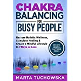 Chakras: Chakra Balancing for Busy People: Restore Holistic Wellness, Stimulate Healing, and Create a Mindful Lifestyle in 7 Days or Less (Chakras, Mindfulness, Yoga, Crystals, Essential Oils)