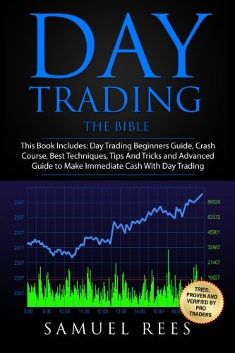 Day Trading: THE BIBLE This Book Includes: The beginners Guide + The Crash Course + The Best Techniques + Tips and Tricks + The Advanced Guide To Get ... Immediate Cash With Day Trading (Volume 9)