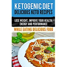 Ketogenic Diet: Delicious Keto Recipes, Lose Weight, Improve Your Health, Energy and Performance  While Eating Delicious Food. (ketogenic cookbook) (English Edition)