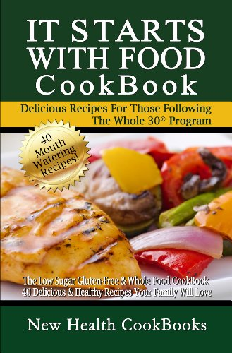 It Starts With Food CookBook: The Low Sugar Gluten-Free & Whole Food CookBook - 40 Delicious & Healthy Recipes Your Family Will Love