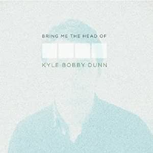 Bring Me the Head of Kyle Bobby Dunn