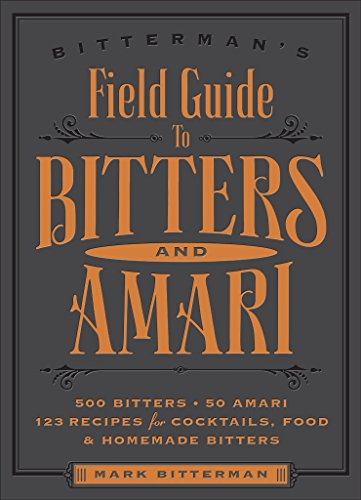 Bitterman's Field Guide to Bitters & Amari: 500 Bitters; 50 Amari; 123 Recipes for Cocktails, Food & Homemade Bitters by Mark Bitterman