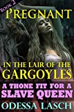 Pregnant in the Lair of the Gargoyles: A Throne Fit for a Slave Queen (Dark Paranormal Sex, Rough Monster Menage Erotica)
