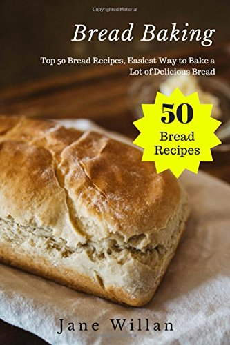 Bread Baking: Top 50 Bread Recipes, Easiest Way to Bake a Lot of Delicious Bread by Jane Willan