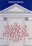 The Meaning of American Federalism : Constituting a Self-Governing Society, Ostrom, Vincent, 1558150765