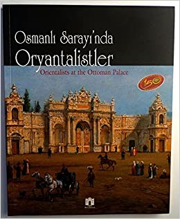 Orientalists at the Ottoman Palace = Osmanli Sarayi'nda oryantalistler. [Exhibition catalogue]. Dolmabahce Palace Art Gallery, July 7 - September 10, 2006.