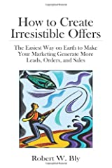 How to Create Irresistible Offers: The Easiest Way on Earth to make Your Marketing Generate More Leads, Orders, and Sales Hardcover