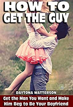 How To Get The Guy: Get the Man You Want and Make Him Beg to Be Your Boyfriend by [Watterson, Daytona]
