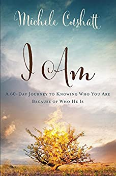 I Am: A 60-Day Journey to Knowing Who You Are because of Who He Is by [Cushatt, Michele]