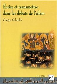 Ecrire et transmettre dans les débuts de l'Islam par Gregor Schoeler