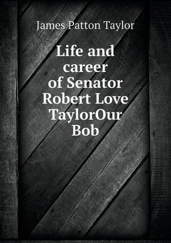 Life and career of Senator Robert Love TaylorOur Bob