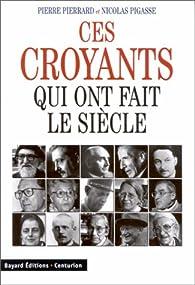 Ces croyants qui ont fait le siècle par Pierre Pierrard