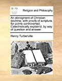 An Abridgment of Christian Doctrine; with Proofs of Scripture, for Points Controverted Catechistically Explain'D, by Way of Question and Answer, Henry Turberville, 1140795473