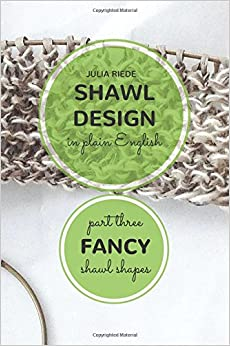 Book Shawl Design in Plain English: Fancy Shawl Shapes: How To Create Your Own Shawl Knitting Patterns: Volume 3