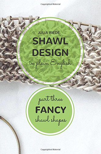 Download Shawl Design in Plain English: Fancy Shawl Shapes: How To Create Your Own Shawl Knitting Patterns (Volume 3) pdf epub