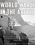 World War II in the Arctic: The History of the Aleutian Islands Campaign and Nazi Germany's Arctic Invasion of the Soviet Union