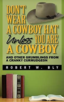 Don't Wear a Cowboy Hat  Unless You are a Cowboy - And Other Grumblings from a Cranky Curmudgeon by [Bly, Robert W.]