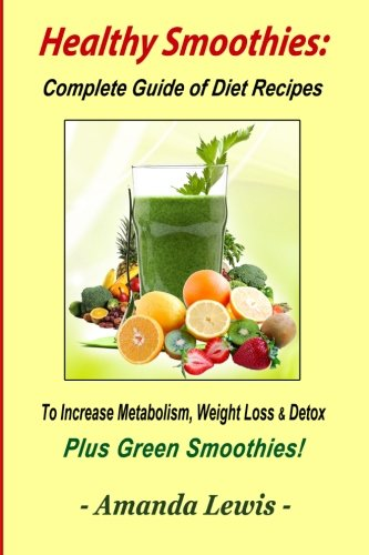 Healthy Smoothies: Complete Guide of Diet Recipes to Increase Metabolism, Weight Loss & Detox - Plus Green Smoothies! by Amanda Lewis