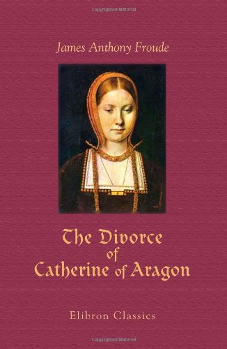 The Divorce of Catherine of Aragon: The Story as Told by the Imperial Ambassadors Resident at the Court of Henry VIII. I