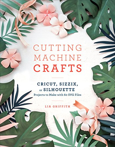 Cutting Machine Crafts with Your Cricut, Sizzix,