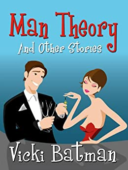 Man Theory...and Other Stories  - three romantic comedy short  stories: Three hilarious short fiction stories (...Other Stories Book 1) by [Batman, Vicki]
