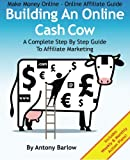 Make Money Online – Online Affiliate Guide: Building An Online Cash Cow, A Complete Step-By-Step Guide To Affiliate Marketing: A Complete Step-By-Step Guide To Affiliate Marketing