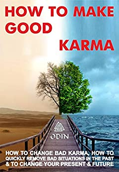 How To Make Good Karma: How To Change Bad Karma, How To Quickly Remove Bad Situations In The Past And To Change Your Present And Future (Free Bonuses)