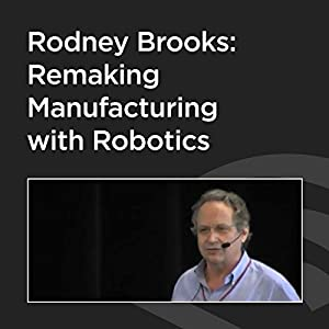 Rodney Brooks: Remaking Manufacturing With Robotics Speech