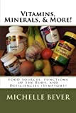 This book explains the reason why you need and should eat the foods for each Vitamin, Mineral, and more. It explains for each Vitamin, Minerals, Trace Element, Cell Salt, and more the foods that go with each and what function in the body that they he...