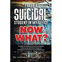 I Have a Suicidal Student in My Office, Now What?: A Guide for Helping School Counselors Understand, Identify and Respond to Students At-Risk for Suicidal Behaviors