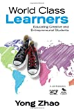 World Class Learners : Educating Creative and Entrepreneurial Students, Zhao, Yong, 1452203989