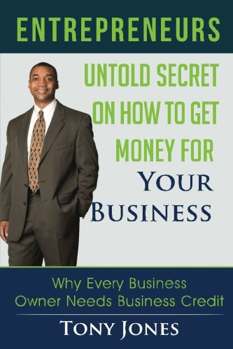 Entrepreneurs: Untold Secret On How To Get Money For Your Business: Why Every Business Owner Needs Business Credit