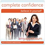 Create Complete Confidence (Self-Hypnosis & Meditation): Believe in Yourself | Amy Applebaum Hypnosis