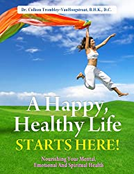 A Happy, Healthy Life Starts Here! Nourishing Your Mental, Emotional and Spiritual Health. (The Truth About Health Book 2)