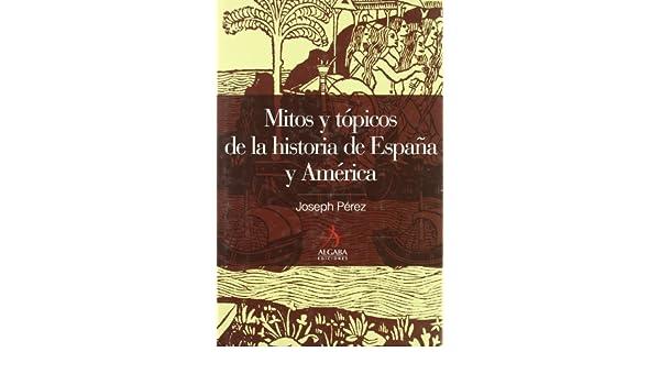 MITOS Y TÓPICOS DE LA HISTORIA DE ESPAÑA Y AMÉRICA Algaba Ensayo: Amazon.es: Pérez, Joseph: Libros