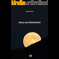 Jesus no Getsêmani, por João Calvino (8 Sermões sobre a Paixão de Cristo Livro 1)