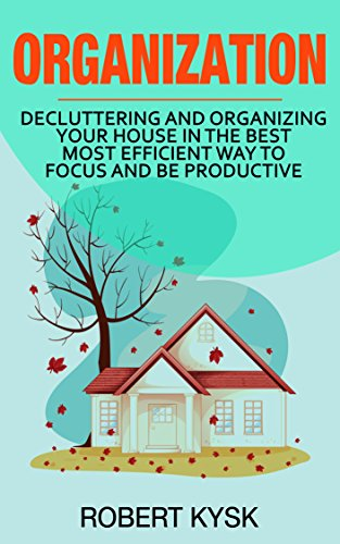 Organization: Decluttering And Organizing Your House In The Best Most Efficient Way To Focus And Be Productive (Organization, Cleaning, Organizing, Tidying Up, Declutte,. Book 1) by [Kysk, Robert]