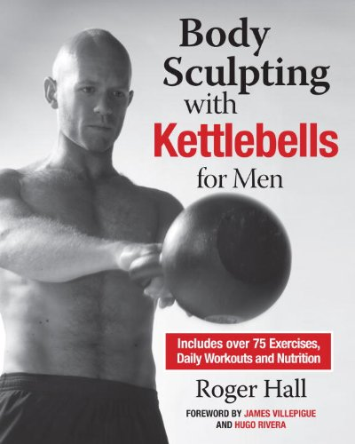 Body Sculpting with Kettlebells for Men The Complete Strength and Conditioning Plan - Includes Over 75 Exercises plus Daily Workouts and Nutrition for Maximum Results (Body Sculpting Bible)