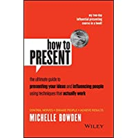 How to Present: The Ultimate Guide to Presenting Your Ideas and Influencing People Using Techniques That Actually Work