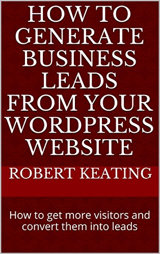 How To Generate Business Leads From Your WordPress Website: How to get more visitors and convert them into leads