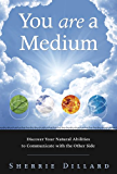 You Are a Medium: Discover Your Natural Abilities to Communicate with the Other Side