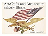 Art, Crafts, and Architecture in Early Illinois, Betty I. Madden, 0252003918