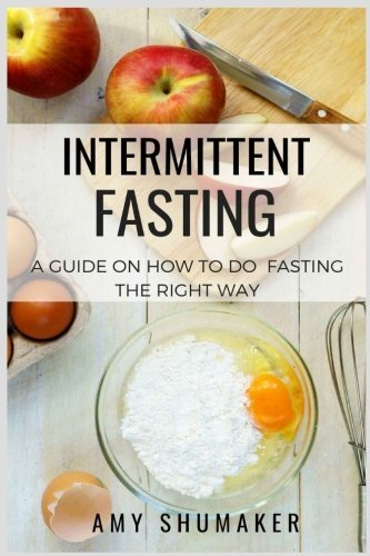 Intermittent Fasting: Beginners Guide To The Fasting Lifestyle: How To Burn Fat, Lose Weight, Live a Healthier Life by Amy Shumaker