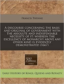 Book A discourse concerning the basis and original of government with the absolute and indispensable necessity of it: wherein the excellency of monarchy ... other kind is evidently demonstrated (1667)