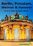 Berlin, Potsdam, Weimar and Hanover Travel Guide: 4-in-1 City Guides 2012
