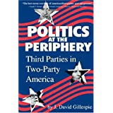 Politics at the Periphery: Third Parties in Two-Party America